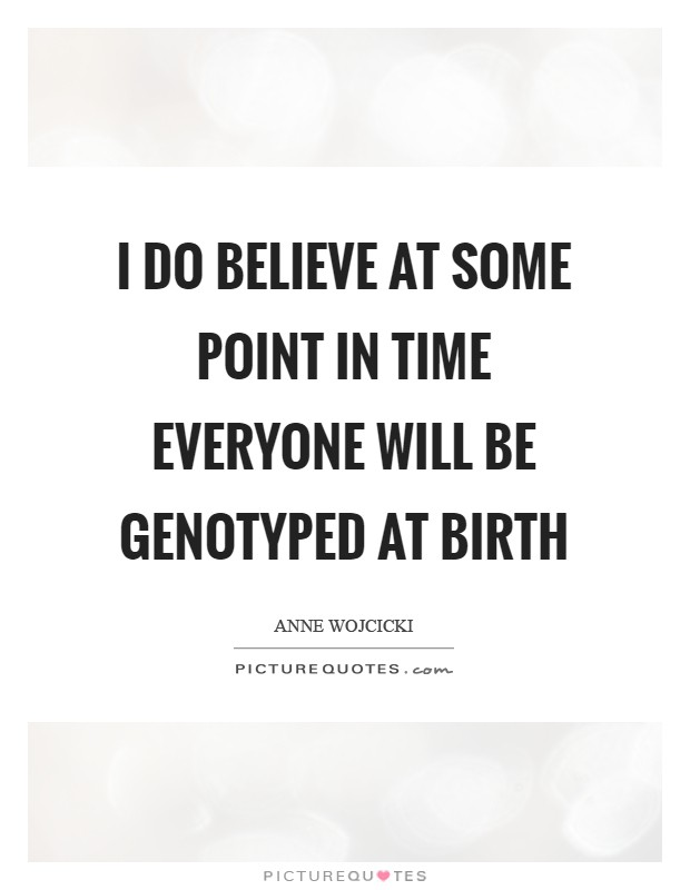 I do believe at some point in time everyone will be genotyped at birth Picture Quote #1