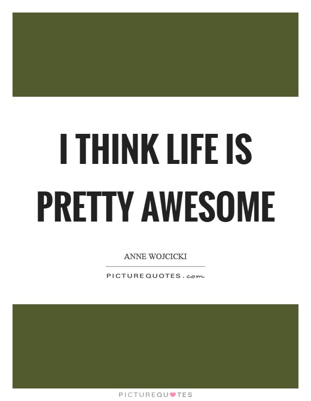 I think life is pretty awesome Picture Quote #1