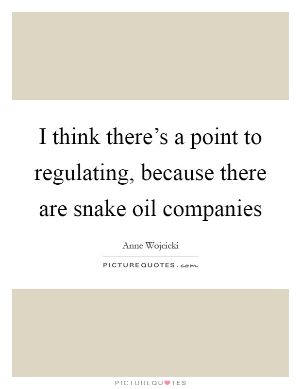 I think there's a point to regulating, because there are snake oil companies Picture Quote #1