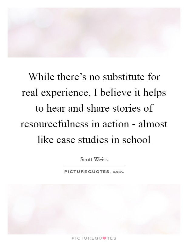 While there's no substitute for real experience, I believe it helps to hear and share stories of resourcefulness in action - almost like case studies in school Picture Quote #1
