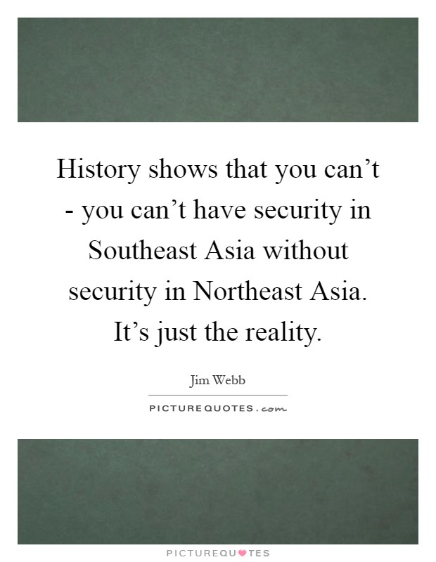History shows that you can't - you can't have security in Southeast Asia without security in Northeast Asia. It's just the reality Picture Quote #1