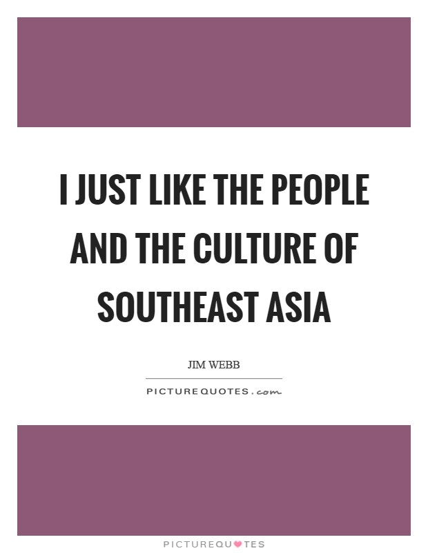 I just like the people and the culture of Southeast Asia Picture Quote #1