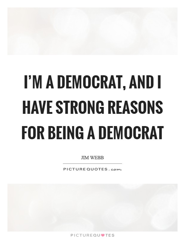 I'm a Democrat, and I have strong reasons for being a Democrat Picture Quote #1