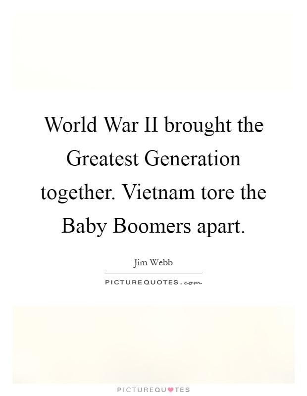 World War II brought the Greatest Generation together. Vietnam tore the Baby Boomers apart Picture Quote #1