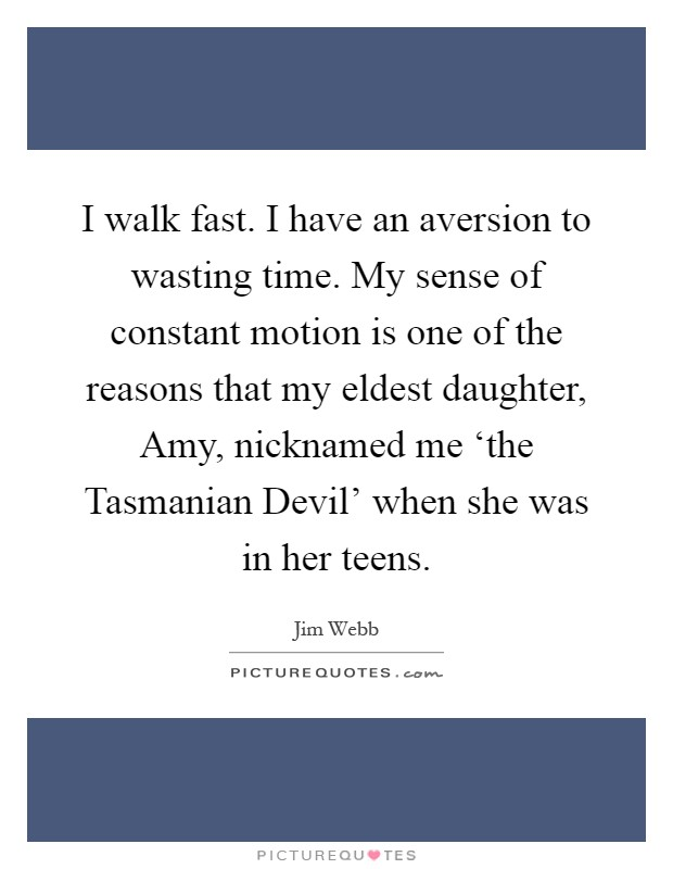 I walk fast. I have an aversion to wasting time. My sense of constant motion is one of the reasons that my eldest daughter, Amy, nicknamed me 'the Tasmanian Devil' when she was in her teens Picture Quote #1