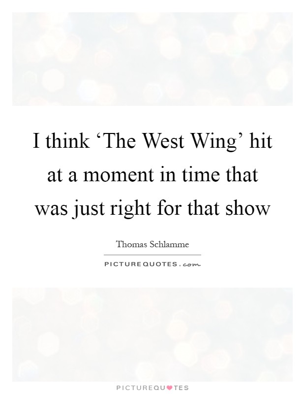 I think 'The West Wing' hit at a moment in time that was just right for that show Picture Quote #1
