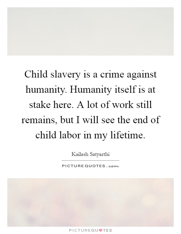 Child slavery is a crime against humanity. Humanity itself is at stake here. A lot of work still remains, but I will see the end of child labor in my lifetime Picture Quote #1
