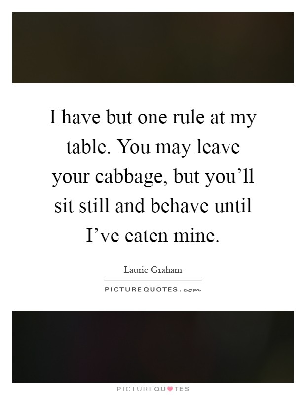 I have but one rule at my table. You may leave your cabbage, but you'll sit still and behave until I've eaten mine Picture Quote #1