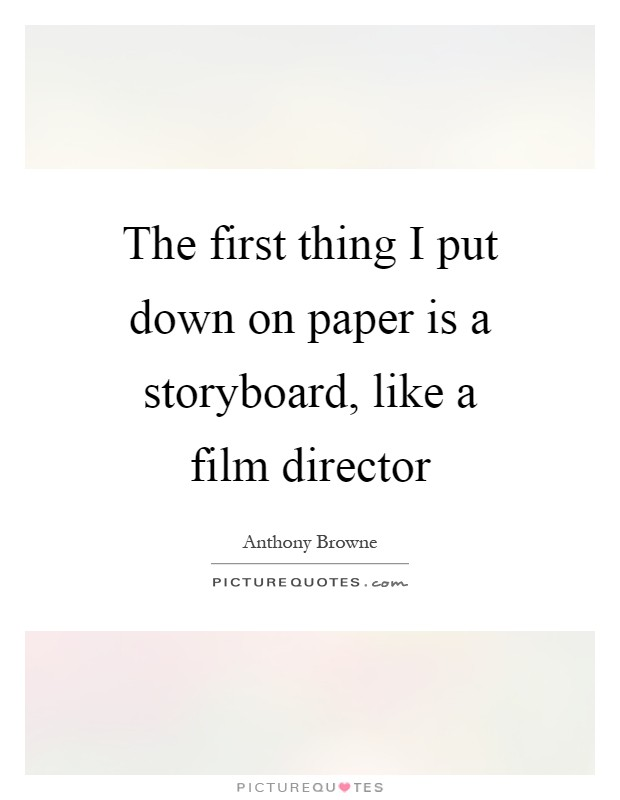 The first thing I put down on paper is a storyboard, like a film director Picture Quote #1
