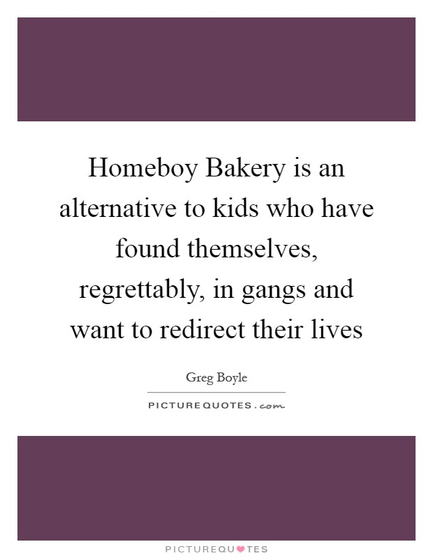 Homeboy Bakery is an alternative to kids who have found themselves, regrettably, in gangs and want to redirect their lives Picture Quote #1