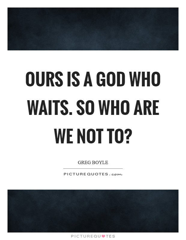 Ours is a God who waits. So who are we not to? Picture Quote #1