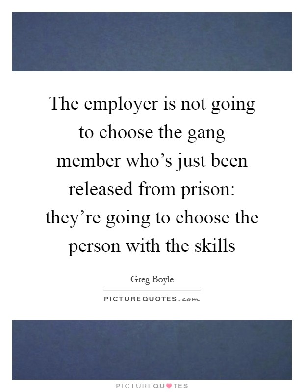 The employer is not going to choose the gang member who's just been released from prison: they're going to choose the person with the skills Picture Quote #1