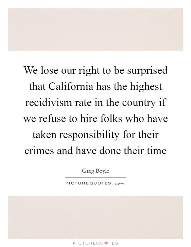 We lose our right to be surprised that California has the highest recidivism rate in the country if we refuse to hire folks who have taken responsibility for their crimes and have done their time Picture Quote #1