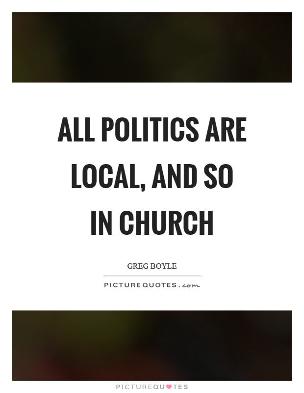 All politics are local, and so in church Picture Quote #1