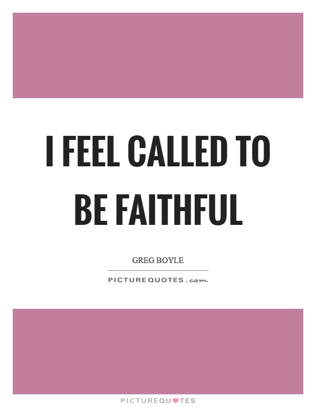 I feel called to be faithful Picture Quote #1
