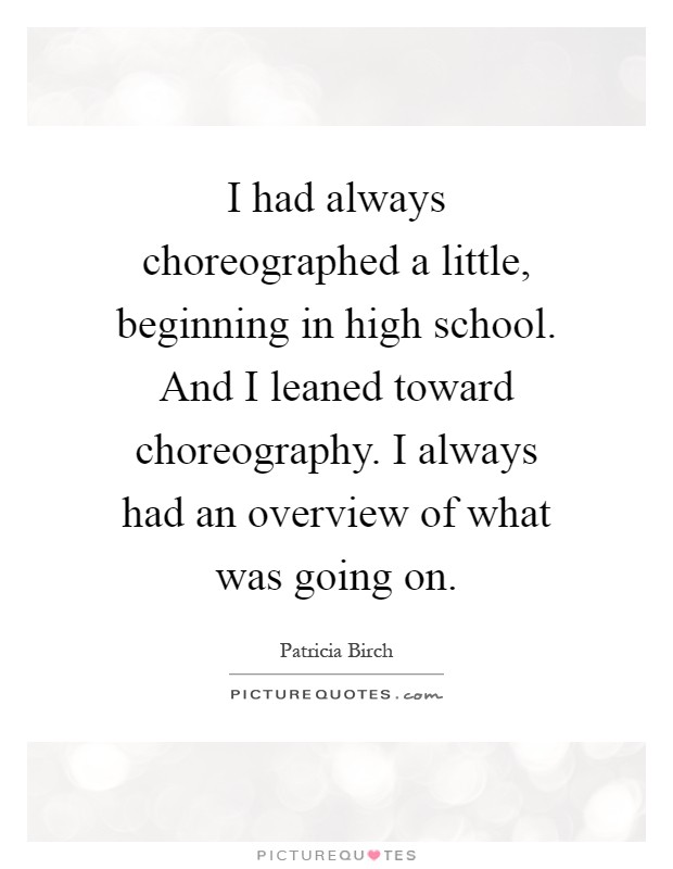 I had always choreographed a little, beginning in high school. And I leaned toward choreography. I always had an overview of what was going on Picture Quote #1