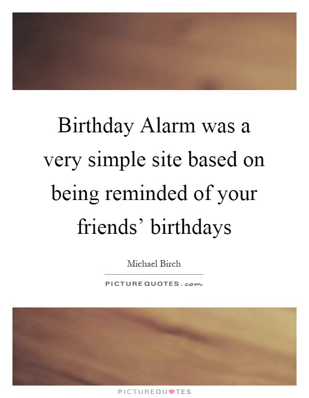 Birthday Alarm was a very simple site based on being reminded of your ...