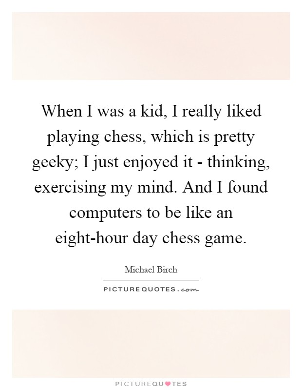 When I was a kid, I really liked playing chess, which is pretty geeky; I just enjoyed it - thinking, exercising my mind. And I found computers to be like an eight-hour day chess game Picture Quote #1