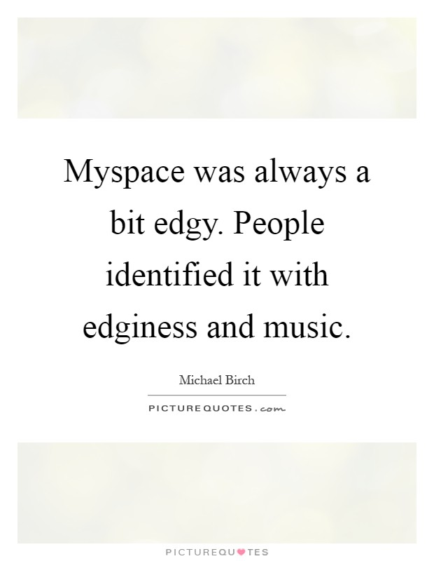 Myspace was always a bit edgy. People identified it with edginess and music Picture Quote #1