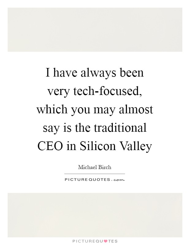 I have always been very tech-focused, which you may almost say is the traditional CEO in Silicon Valley Picture Quote #1