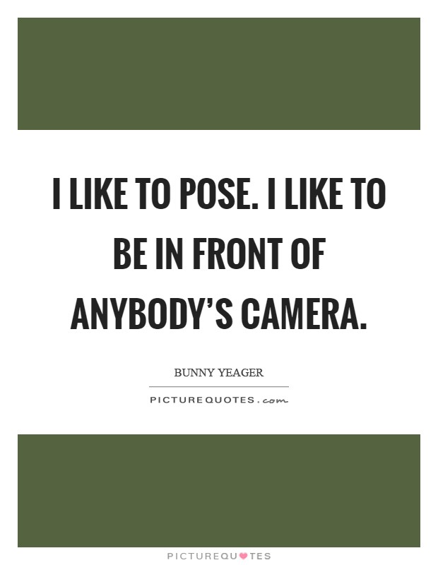 I like to pose. I like to be in front of anybody's camera Picture Quote #1