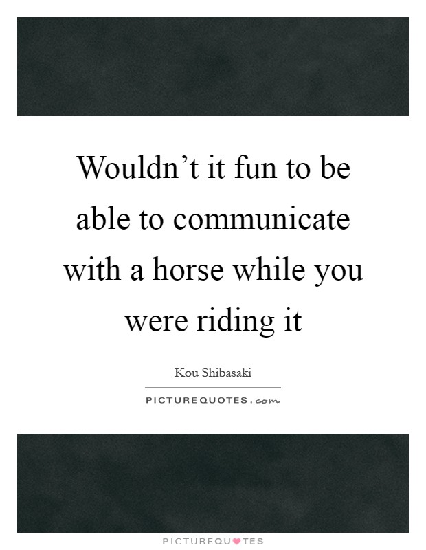 Wouldn't it fun to be able to communicate with a horse while you were riding it Picture Quote #1