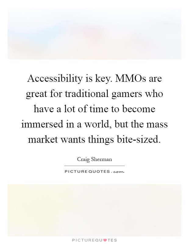 Accessibility is key. MMOs are great for traditional gamers who have a lot of time to become immersed in a world, but the mass market wants things bite-sized Picture Quote #1