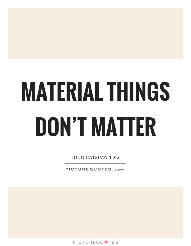 Material things don't matter Picture Quote #1