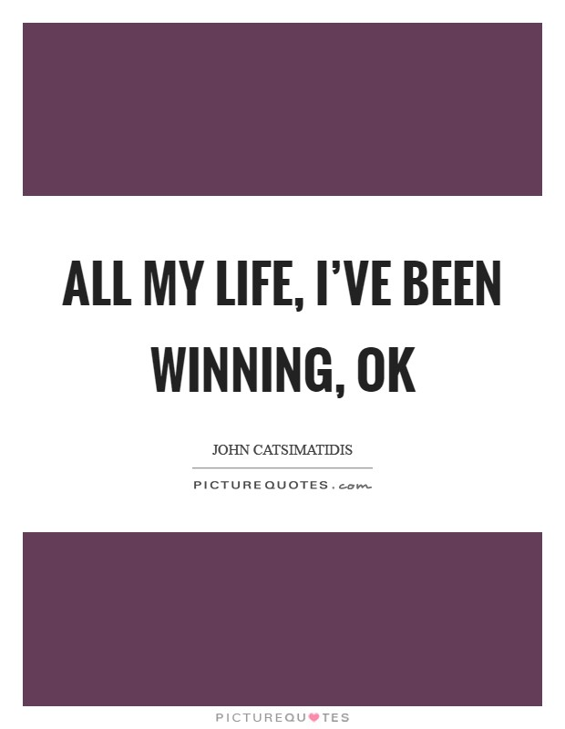All my life, I've been winning, ok Picture Quote #1