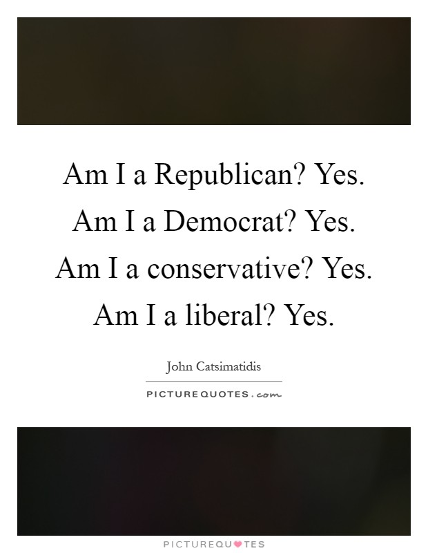 Am I a Republican? Yes. Am I a Democrat? Yes. Am I a conservative? Yes. Am I a liberal? Yes Picture Quote #1