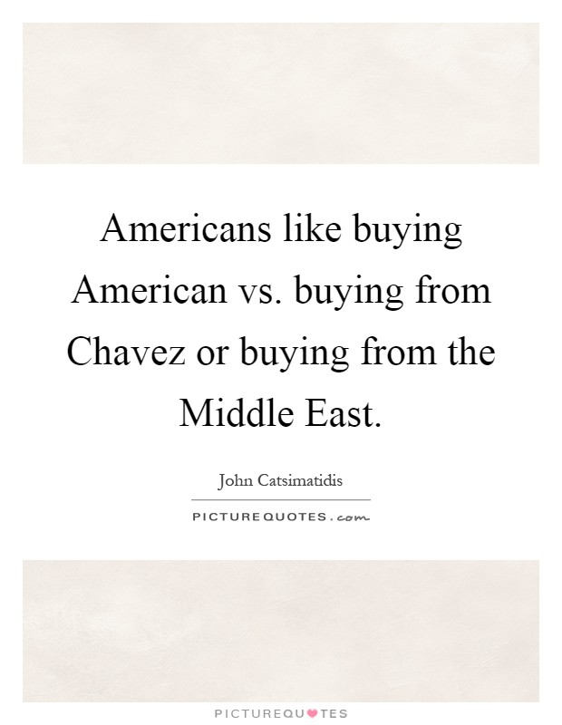 Americans like buying American vs. buying from Chavez or buying from the Middle East Picture Quote #1