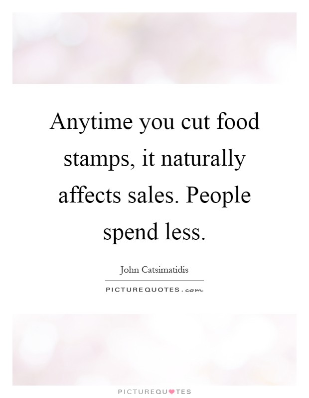 Anytime you cut food stamps, it naturally affects sales. People spend less Picture Quote #1