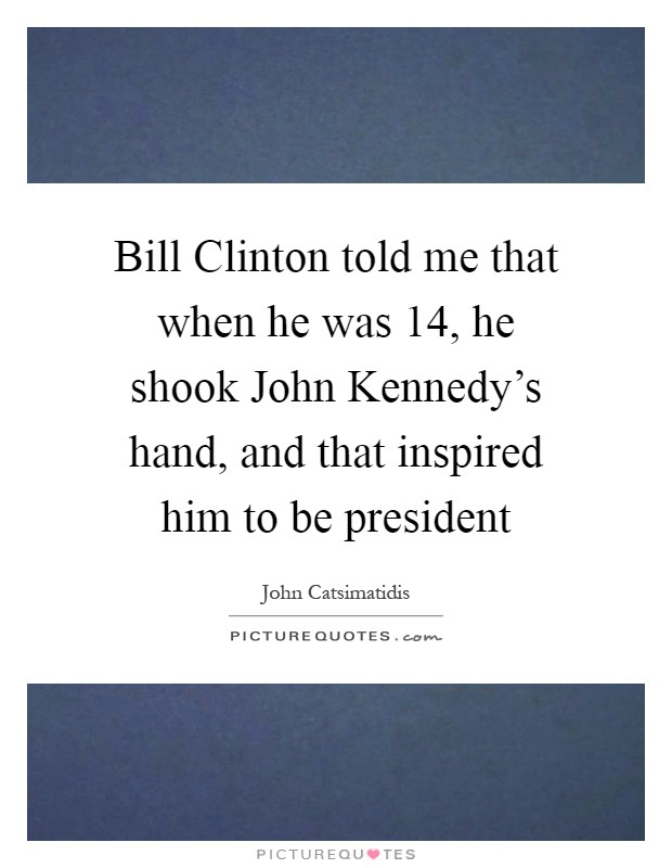 Bill Clinton told me that when he was 14, he shook John Kennedy's hand, and that inspired him to be president Picture Quote #1