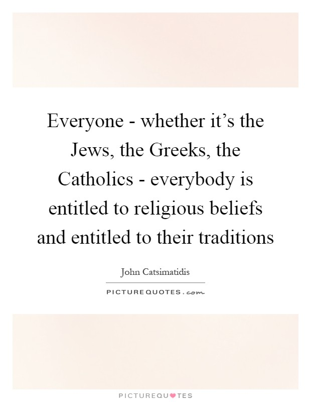 Everyone - whether it's the Jews, the Greeks, the Catholics - everybody is entitled to religious beliefs and entitled to their traditions Picture Quote #1