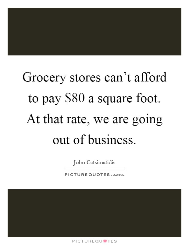 Grocery stores can't afford to pay $80 a square foot. At that rate, we are going out of business Picture Quote #1