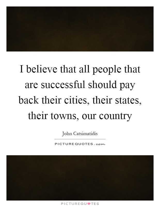 I believe that all people that are successful should pay back their cities, their states, their towns, our country Picture Quote #1