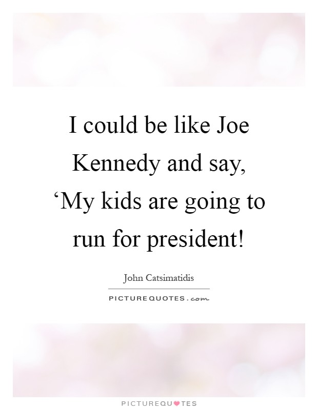 I could be like Joe Kennedy and say, 'My kids are going to run for president! Picture Quote #1