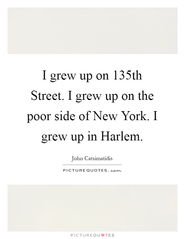 I grew up on 135th Street. I grew up on the poor side of New York. I grew up in Harlem Picture Quote #1