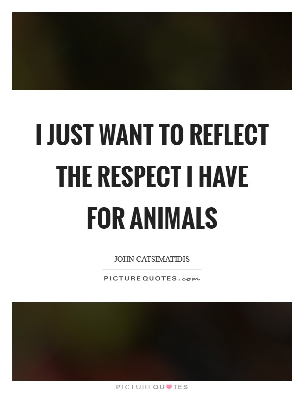 I just want to reflect the respect I have for animals Picture Quote #1
