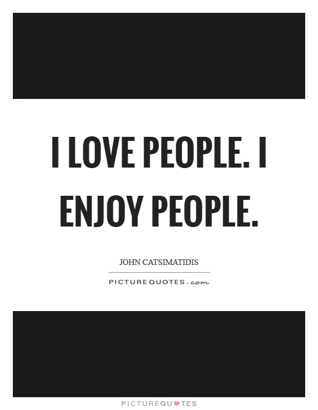 I love people. I enjoy people Picture Quote #1