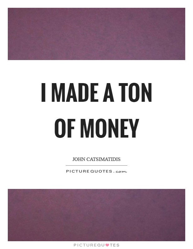 I made a ton of money Picture Quote #1