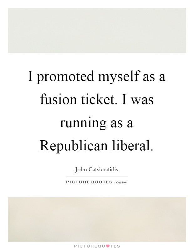 I promoted myself as a fusion ticket. I was running as a Republican liberal Picture Quote #1