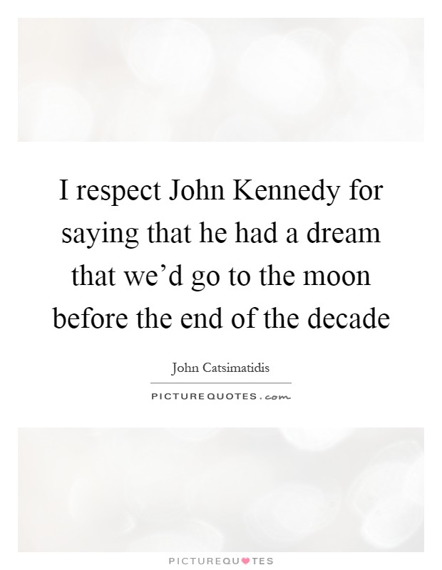 I respect John Kennedy for saying that he had a dream that we'd go to the moon before the end of the decade Picture Quote #1