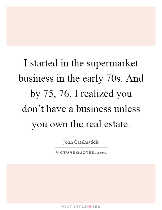 I started in the supermarket business in the early  70s. And by  75,  76, I realized you don't have a business unless you own the real estate Picture Quote #1