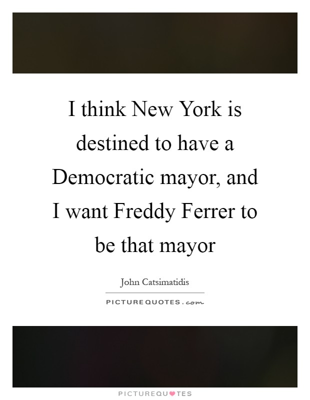 I think New York is destined to have a Democratic mayor, and I want Freddy Ferrer to be that mayor Picture Quote #1