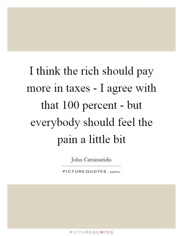 I think the rich should pay more in taxes - I agree with that 100 percent - but everybody should feel the pain a little bit Picture Quote #1