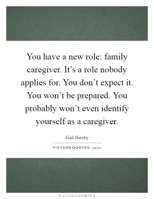 You have a new role: family caregiver. It's a role nobody applies for. You don't expect it. You won't be prepared. You probably won't even identify yourself as a caregiver Picture Quote #1