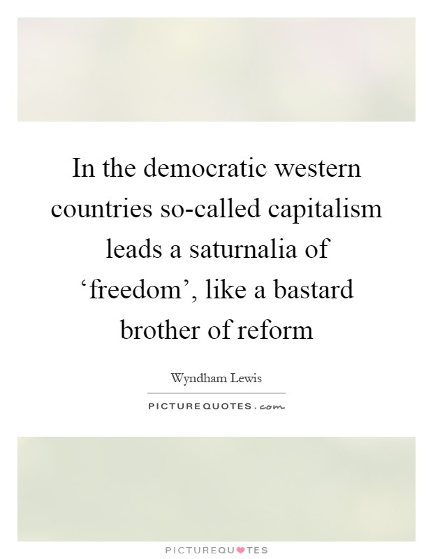 In the democratic western countries so-called capitalism leads a saturnalia of 'freedom', like a bastard brother of reform Picture Quote #1