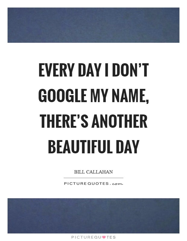 Every day I don't Google my name, there's another beautiful day Picture Quote #1