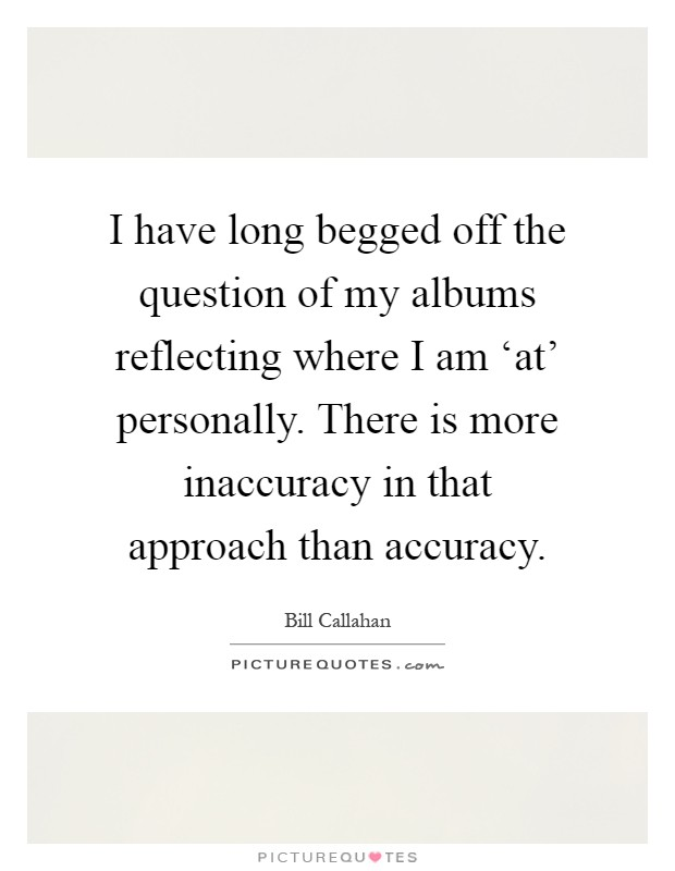 I have long begged off the question of my albums reflecting where I am 'at' personally. There is more inaccuracy in that approach than accuracy Picture Quote #1